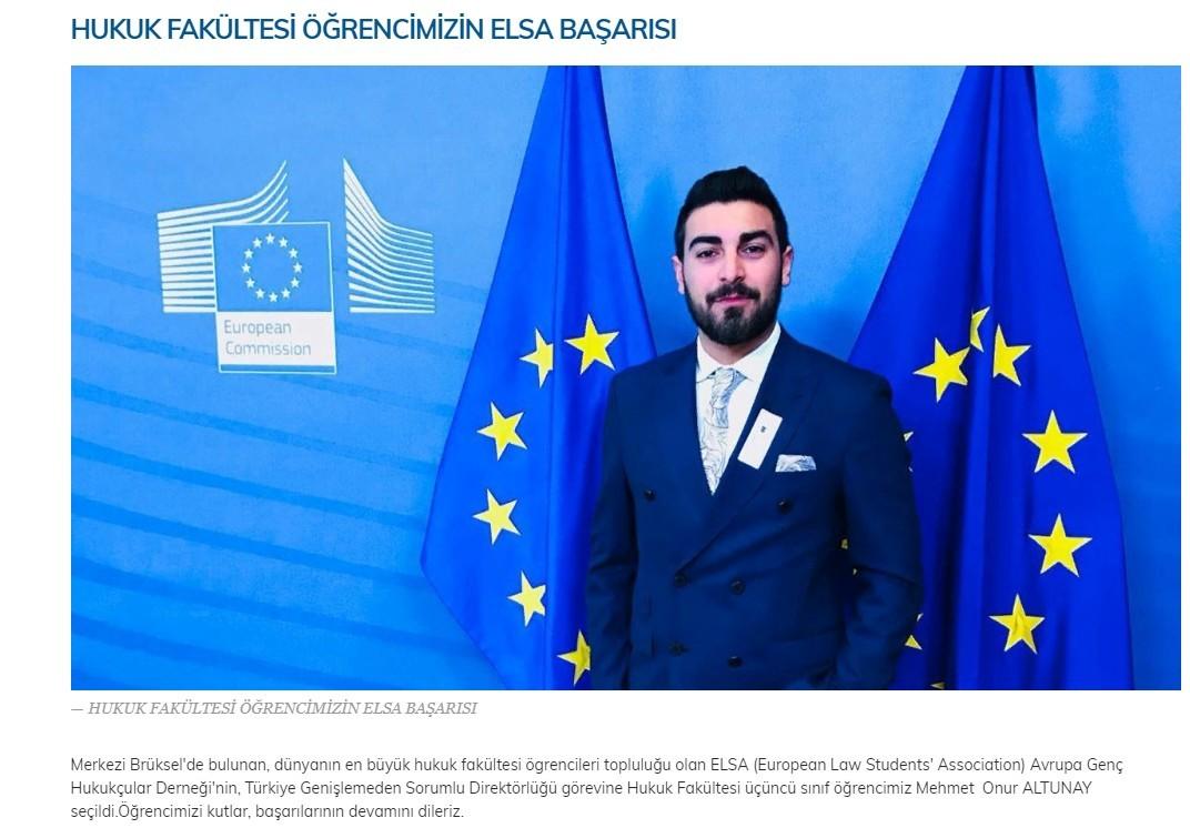 Hukuk Fakültesi üçüncü sınıf öğrencimiz Mehmet  Onur ALTUNAY, Avrupa Genç Hukukçular Derneği'nin (ELSA), Türkiye Genişlemeden Sorumlu Direktörlüğü görevine seçildi.